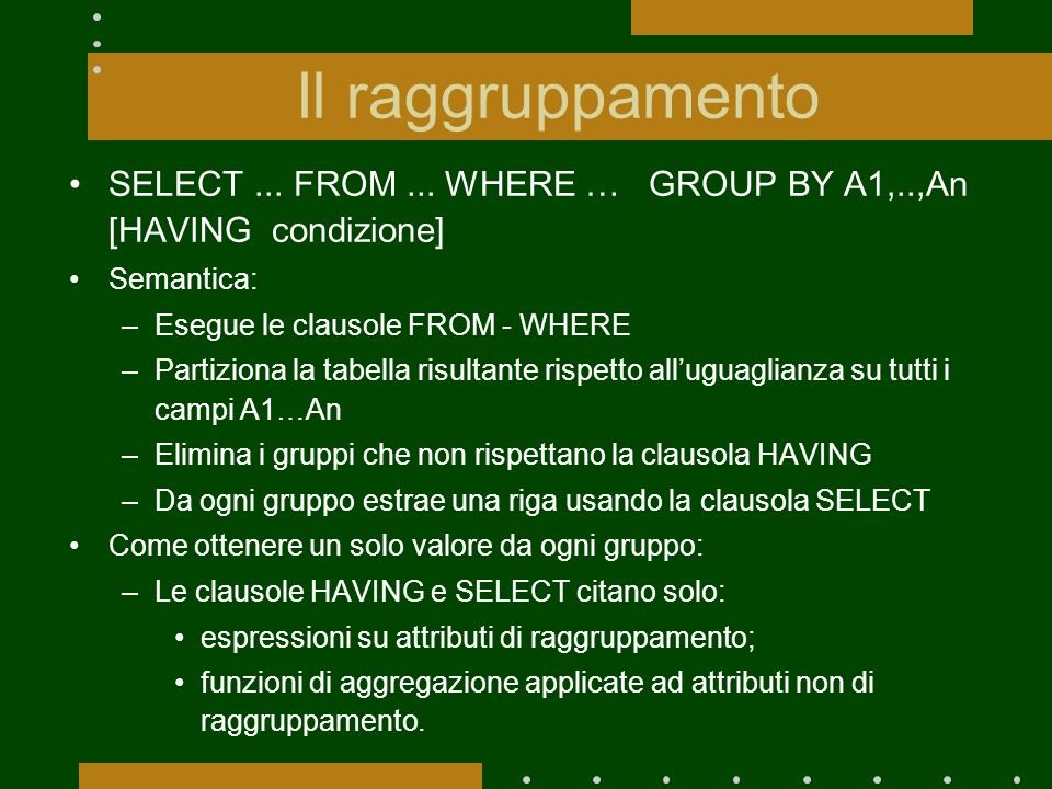 Il raggruppamentoSELECT ... FROM ... WHERE … GROUP BY A1,..,An [HAVING condizione] Semantica: Esegue le clausole FROM - WHERE.